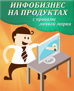 Инфобизнес на продуктах с правами личной марки (электронная книга, с правами ЛИЧНОЙ МАРКИ и ПРАВ ПЕРЕПРОДАЖИ)